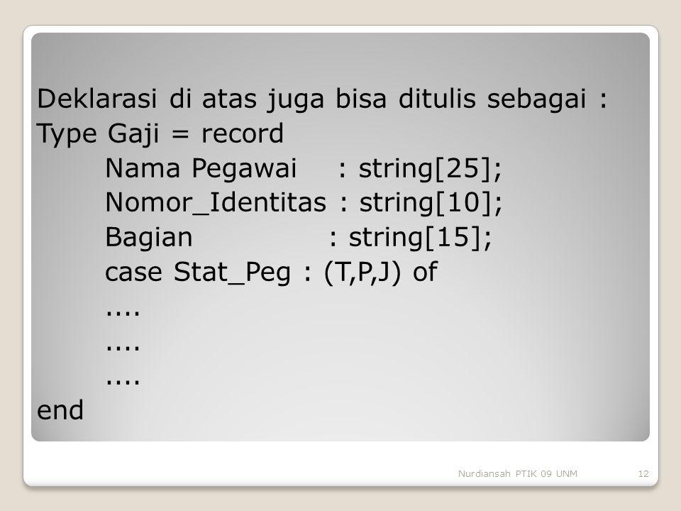 Deklarasi di atas juga bisa ditulis sebagai : Type Gaji = record Nama Pegawai : string[25]; Nomor_Identitas : string[10]; Bagian : string[15]; case Stat_Peg : (T,P,J) of .... end